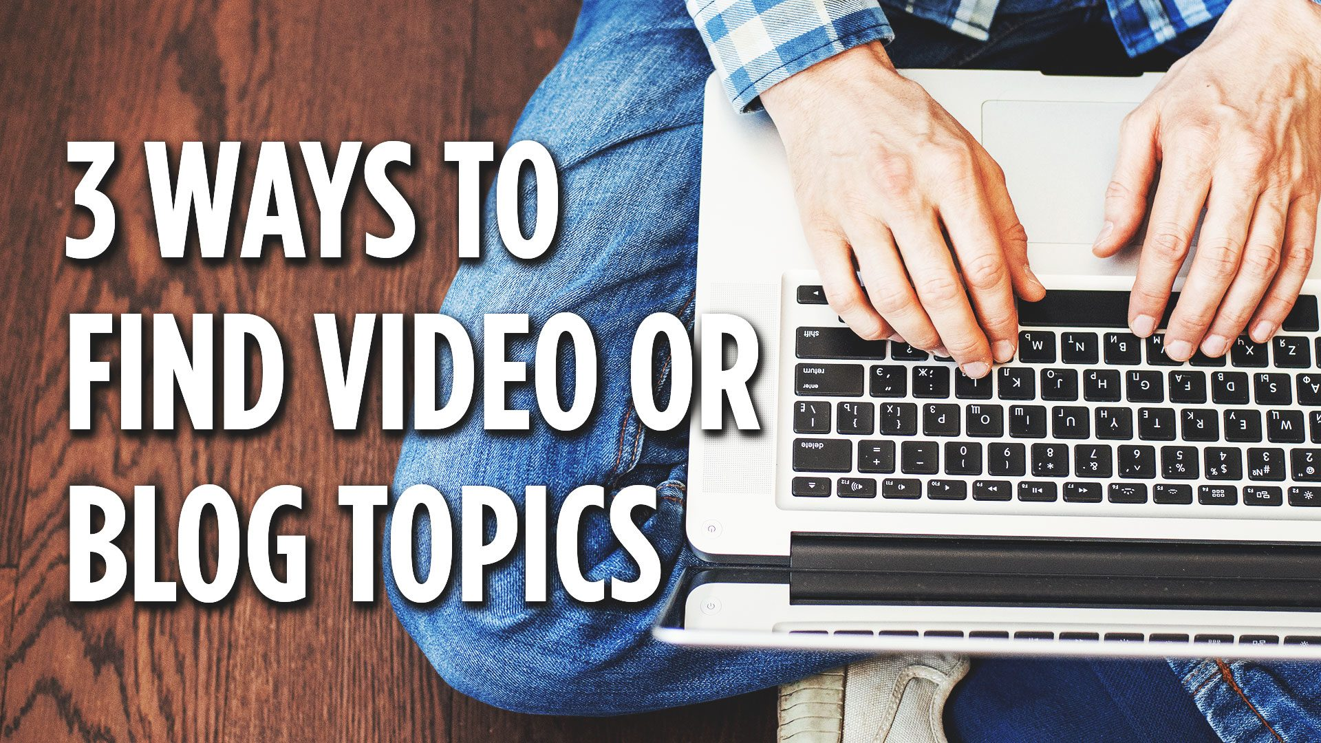 Three ways to find blog or video topics